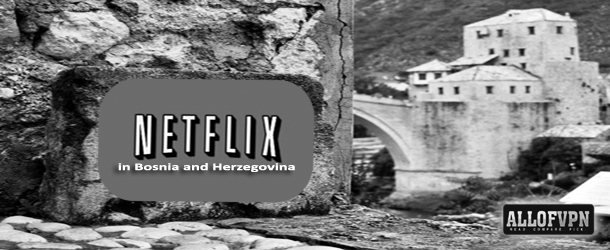 Netflix in Bosnia and Herzegovina How to Watch Netflix in Bosnia and Herzegovina   Detailed Instructions!